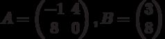$$A = \begin{pmatrix}-1 & 4 \\8 & 0\end{pmatrix},B = \begin{pmatrix}3\\8\end{pmatrix}$$