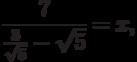 \frac{7}{{\frac{3}{{\sqrt 5 }} - \sqrt 5 }} = x,