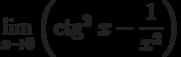 $\lim\limits_{x\rightarrow 0}\left(\textrm{ctg}^{2}~x-\dfrac{1}{x^{2}}\right)$