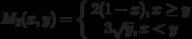 M_2(x,y)=\left\{ \begin {array}{1} 2(1-x),x \ge y\\3\sqrt{y}, x<y\end{array} \right.