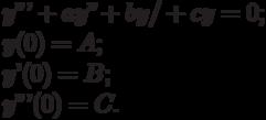 y'''+ay''+by/+cy=0;\\                    y(0)=A;\\                    y'(0)=B;\\                    y'''(0)=C.