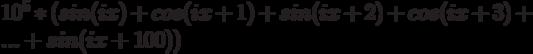 10^5*(sin{(ix)}+cos(ix+1)+sin(ix+2)+cos(ix+3)+...+sin(ix+100))