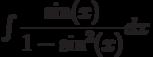 \int \dfrac{\sin(x)}{1-\sin^2(x)} dx