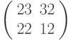 \left(\begin{array}{ll}23 & 32 \\ 22 & 12 \end{array}\right)