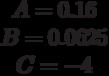 \begin{matrix}A= 0.16\\B= 0.0625\\C=-4\end{matrix}