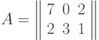 A=\left\  \begin{array}{ccc}7&0&2\\2&3&1\end{array}\right\ 