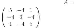 A=$\left( \begin{array}{ccc}5 & -4 & 1 \\ -4 & 6 & -4 \\ 1 & -4 & 5%\end{array}%\right)