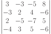 \begin{vmatrix}3 & -3 &-5 & 8\\-3 & 2 & 4 & -6\\2 & -5 & -7 & 5\\-4 & 3 & 5 & -6\\\end{vmatrix}