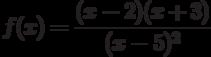 $f(x)=\dfrac{(x-2)(x+3)}{(x-5)^{2}} $