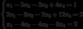 $$ \begin{cases}x_1-5x_2-3x_3+4x_4=1\\2x_1-9x_2-7x_3+12x_4=2\\x_1-4x_2-4x_3-8x_4=2\end{cases} $$
