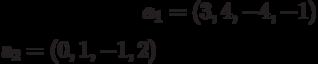 a_{1}=(3,4,-4,-1)\\a_{2}=(0,1,-1,2)