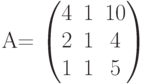 A=        	  \begin{pmatrix}        	  4 & 1 & 10 \\        	  2 & 1 & 4 \\        	  1 & 1 & 5        	  \end{pmatrix}