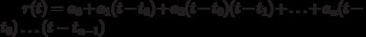 r(t)=a_0+a_1(t-t_0) +a_2(t-t_0)(t-t_1)+ \ldots + a_n(t-t_0) \ldots (t-t_{n-1})