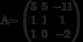 A=        \begin{pmatrix}        5 & 5 & -11 \\        1 & 1 & 1 \\        1 & 0 & -2        \end{pmatrix}