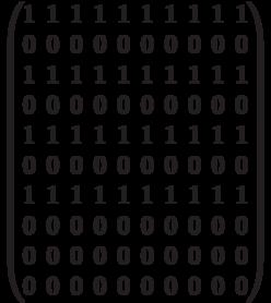 \begin{pmatrix} 1 & 1 & 1 & 1 & 1 & 1 & 1 & 1 & 1 & 1 \\ 0 & 0 & 0 & 0 & 0 & 0 & 0 & 0 & 0 & 0 \\  1 & 1 & 1 & 1 & 1 & 1 & 1 & 1 & 1 & 1 \\ 0 & 0 & 0 & 0 & 0 & 0 & 0 & 0 & 0 & 0 \\  1 & 1 & 1 & 1 & 1 & 1 & 1 & 1 & 1 & 1 \\ 0 & 0 & 0 & 0 & 0 & 0 & 0 & 0 & 0 & 0 \\  1 & 1 & 1 & 1 & 1 & 1 & 1 & 1 & 1 & 1 \\ 0 & 0 & 0 & 0 & 0 & 0 & 0 & 0 & 0 & 0 \\  0 & 0 & 0 & 0 & 0 & 0 & 0 & 0 & 0 & 0 \\  0 & 0 & 0 & 0 & 0 & 0 & 0 & 0 & 0 & 0 \\ \end{pmatrix}