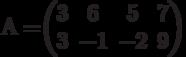 А=$$\begin{pmatrix}3&6&5&7\\3&-1&-2&9\\\end{pmatrix}$$