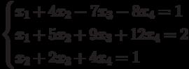 $$ \begin{cases}x_1+4x_2-7x_3-8x_4=1\\x_1+5x_2+9x_3+12x_4=2\\x_2+2x_3+4x_4=1\end{cases} $$