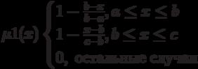 \mu1(x)\begin{cases}1- \frac{b-x}{b-a}, a \le x \le b\\1- \frac{x-b}{c-b}, b \le x \le c\\0,\ остальные\ случаи\end{cases}