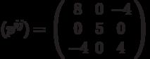({p^{ij}}) = \left( {\begin{array}{*{20}{c}}   8 & 0 & { - 4}  \\   0 & 5 & 0  \\   { - 4} & 0 & 4  \\\end{array}} \right)