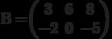 В=$$\begin{pmatrix}3&6&8\\-2&0&-5\end{pmatrix}$$
