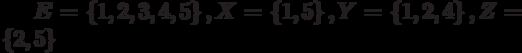 E = \left\{ {1, 2, 3, 4, 5} \right\}, X = \left\{ {1, 5} \right\}, Y = \left\{ {1, 2, 4} \right\}, Z = \left\{ {2, 5} \right\}