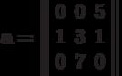 \bf{a=\left\ \begin{array}{rrr}0& 0& 5\\1& 3& 1\\0& 7& 0\\ \end{array}\right\ }