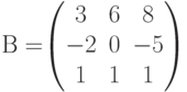 В=$$\begin{pmatrix}3&6&8\\-2&0&-5\\1&1&1 \end{pmatrix}$$