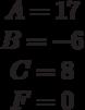 \begin{matrix}A= 17\\B= -6\\C=8 \\F=0\end{matrix}
