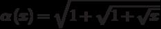 \alpha\left(x\right)=\sqrt{1+\sqrt{1+\sqrt{x}}}