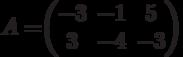 A=$$\begin{pmatrix}-3&-1&5\\3&-4&-3\end{pmatrix}$$