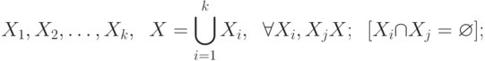 X_{1},  X_{2}, … , X_{k},  \;\;X = \bigcup\limits_{i=1}^{k}{X_i}, \;\;\forall X_{i}, X_{j} \suset X;\;\; [X_{i}\cap X_{j}=\varnothing ] ;