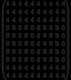 \begin{pmatrix} 4 & 4 & 4 & 4 & 4 & 4 & 4 & 4 & 4 & 4 \\4 & 4 & 4 & 4 & 4 & 4 & 4 & 4 & 4 & 4 \\4 & 4 & 4 & 4 & 4 & 4 & 4 & 4 & 4 & 4 \\ 0 & 0 & 0 & 0 & 0 & 0 & 0 & 0 & 0 & 0 \\ 0 & 0 & 0 & 0 & 0 & 0 & 0 & 0 & 0 & 0 \\ 0 & 0 & 0 & 0 & 0 & 0 & 0 & 0 & 0 & 0 \\ 0 & 0 & 0 & 0 & 0 & 0 & 0 & 0 & 0 & 0 \\0 & 0 & 0 & 0 & 0 & 0 & 0 & 0 & 0 & 0 \\ 4 & 4 & 4 & 4 & 4 & 4 & 4 & 4 & 4 & 4 \\4 & 4 & 4 & 4 & 4 & 4 & 4 & 4 & 4 & 4 \\ \end{pmatrix}