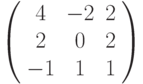 \left( \begin{array}{ccc}4 & -2 & 2 \\ 2 & 0 & 2 \\ -1 & 1 & 1%\end{array}%\right)