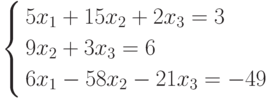 \left\{        \begin{aligned}        & 5x_1+15x_2+2x_3=3 \\        & 9x_2+3x_3=6 \\        & 6x_1-58x_2-21x_3=-49        \end{aligned}        \right.