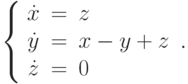 \left\{\begin{array}{ccl}  \dot{x} &=&z \\  \dot{y} &=&x-y+z \\  \dot{z} &=&0 \\\end{array}\right..
