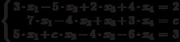 $$\left\{  \begin{array}{rcl}  3\cdot x_{1} - 5\cdot x_{2} + 2\cdot x_{3} + 4\cdot x_{4}& = & 2 \\  7\cdot x_{1} - 4\cdot x_{2} + x_{3} + 3\cdot x_{4}& = & c \\5\cdot x_{1} + c\cdot x_{2} - 4\cdot x_{3} - 6\cdot x_{4}& = & 3 \\  \end{array}   \right$$