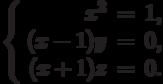 $$\left\{\begin{array}{rcl}     x^2 &=& 1,\\     (x - 1)y & = &0,\\     (x + 1)z & = &0.\\\end{array}\right.$$