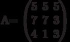 A=          \begin{pmatrix}          5 & 5 & 5 \\          7 & 7 & 3 \\          4 & 1 & 3          \end{pmatrix}