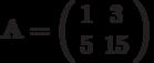 \mathbf{A}=\left( \begin{array}{cc}1 & 3 \\5 & 15 \end{array} \right)