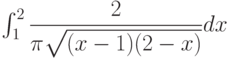 \int_{1}^{2} \dfrac{2}{\pi\sqrt{(x-1)(2-x)}} dx