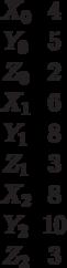 \begin {matrix}X_0&4\\Y_0&5\\Z_0&2\\X_1&6\\Y_1&8\\Z_1&3\\X_2&8\\Y_2&10\\Z_2&3\end{matrix}