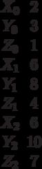 \begin {matrix}X_0&2\\Y_0&3\\Z_0&1\\X_1&6\\Y_1&8\\Z_1&4\\X_2&6\\Y_2&10\\Z_2&7\end{matrix}