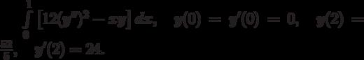 \int\limits_0^1\left[12(y'')^2-xy\right]dx, \quad y(0)=y'(0)=0, \quad y(2)=\frac{52}{5}, \quad y'(2)=24.