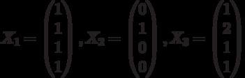 $$X_{1}=\begin{pmatrix}1\\1\\1\\1\end{pmatrix},X_{2}=\begin{pmatrix}0\\1\\0\\0\end{pmatrix},X_{3}=\begin{pmatrix}1\\2\\1\\1\end{pmatrix}$$