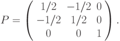 P=\left( \begin{array}{ccc}1/2 & -1/2 & 0 \\ -1/2 & 1/2 & 0 \\ 0 & 0 & 1%\end{array}%\right).