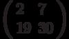 \left(\begin{array}{ll}2  & 7 \\ 19 & 30 \end{array}\right)