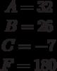 \begin{matrix}A= 32\\B= 26\\C=-7 \\F=180\end{matrix}