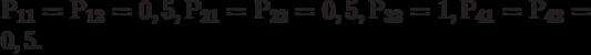 Р_{11} = Р_{12} = 0,5, Р_{21} = Р_{22} = 0,5, Р_{32} = 1, Р_{41} = Р_{42} = 0,5.