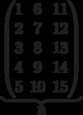 \underbrace{\begin{pmatrix} 1 & 6 & 11 \\ 2 & 7 & 12 \\ 3 & 8 & 13 \\ 4 & 9 & 14 \\  5 & 10 & 15 \\ \end{pmatrix}}_\text{B}