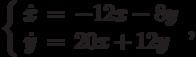 \left\{\begin{array}{ccl}  \dot{x} &=&-12x-8y \\  \dot{y} &=&20x+12y\end{array}\right.,